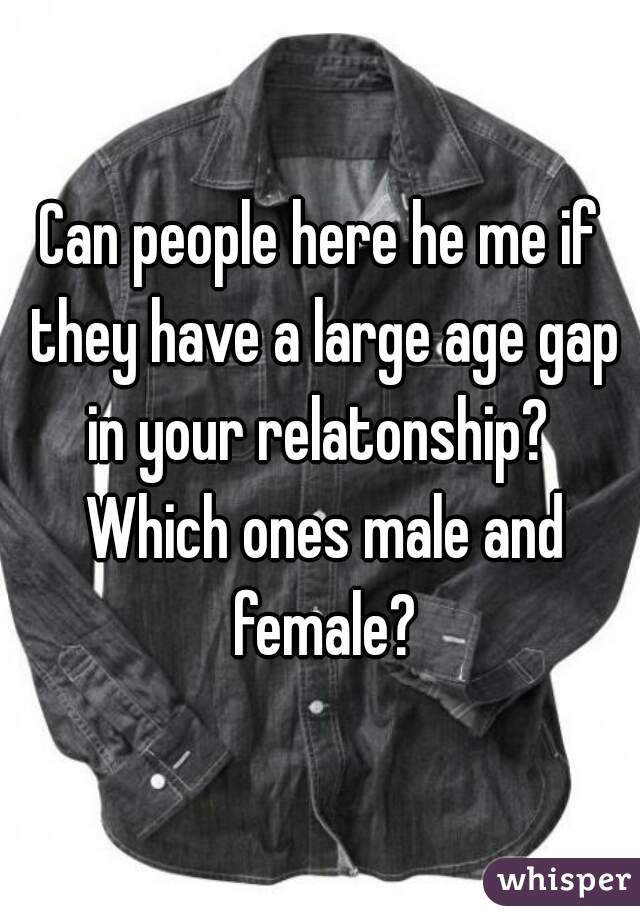 Can people here he me if they have a large age gap in your relatonship?  Which ones male and female?