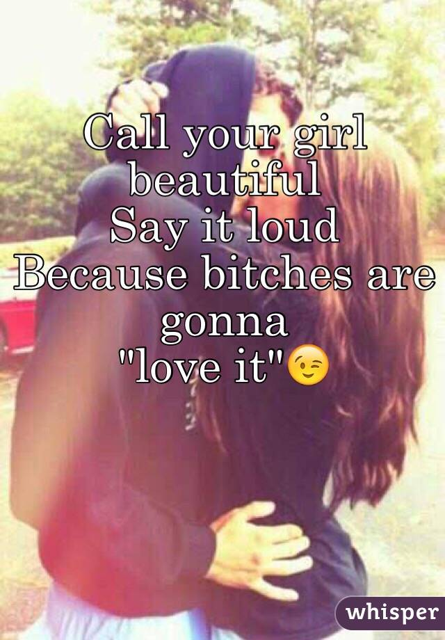 """Call your girl beautiful  Say it loud Because bitches are gonna """"love it""""😉"""