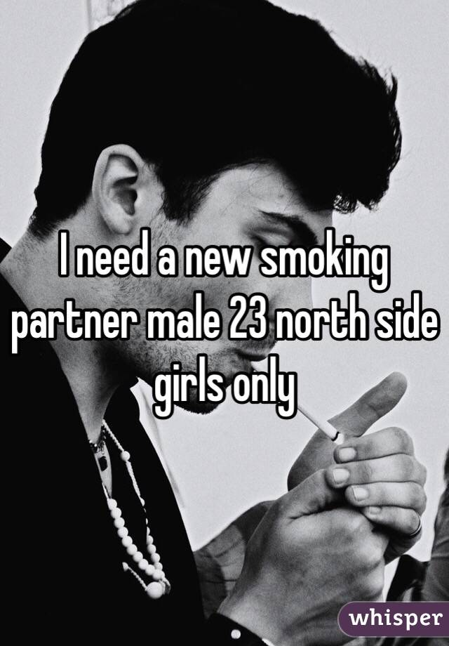 I need a new smoking partner male 23 north side girls only