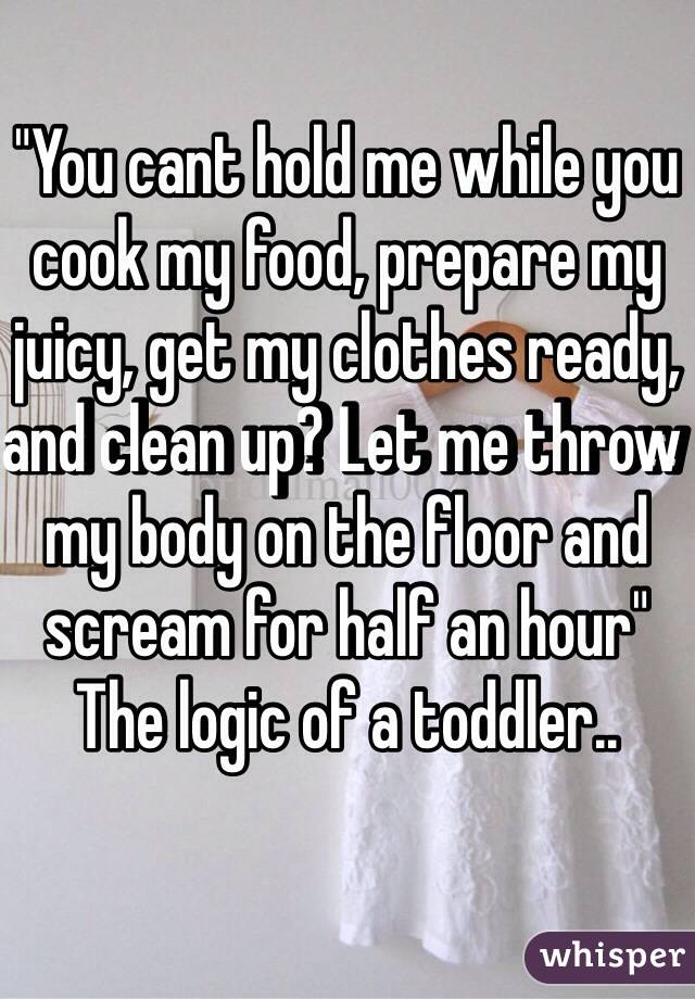 """You cant hold me while you cook my food, prepare my juicy, get my clothes ready, and clean up? Let me throw my body on the floor and scream for half an hour"" The logic of a toddler.."