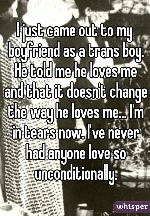 I just came out to my boyfriend as a trans boy. He told me he loves me and that it doesn't change the way he loves me... I'm in tears now. I've never had anyone love so unconditionally.
