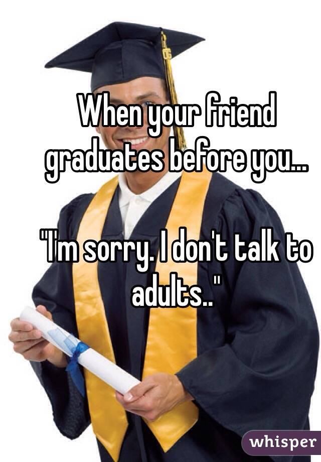 """When your friend graduates before you...  """"I'm sorry. I don't talk to adults.."""""""
