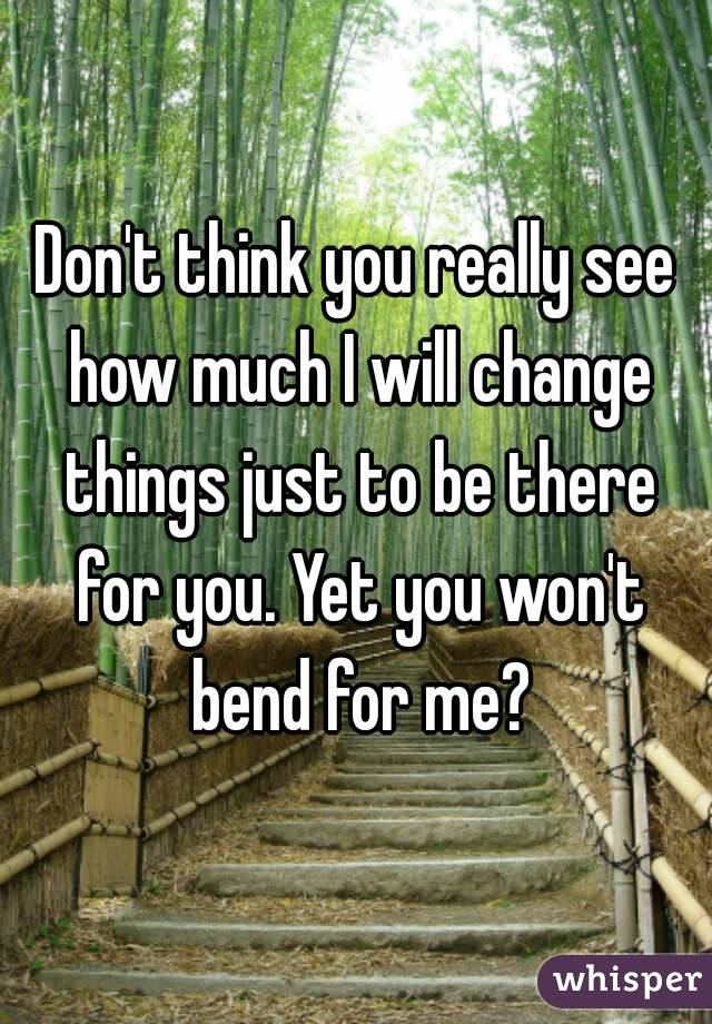 Don't think you really see how much I will change things just to be there for you. Yet you won't bend for me?