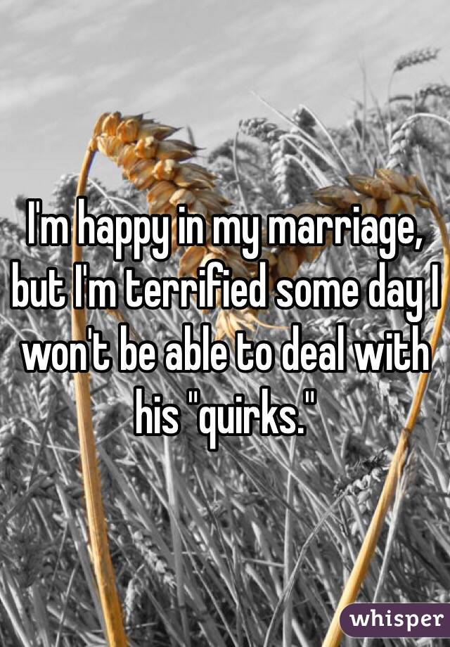 """I'm happy in my marriage, but I'm terrified some day I won't be able to deal with his """"quirks."""""""