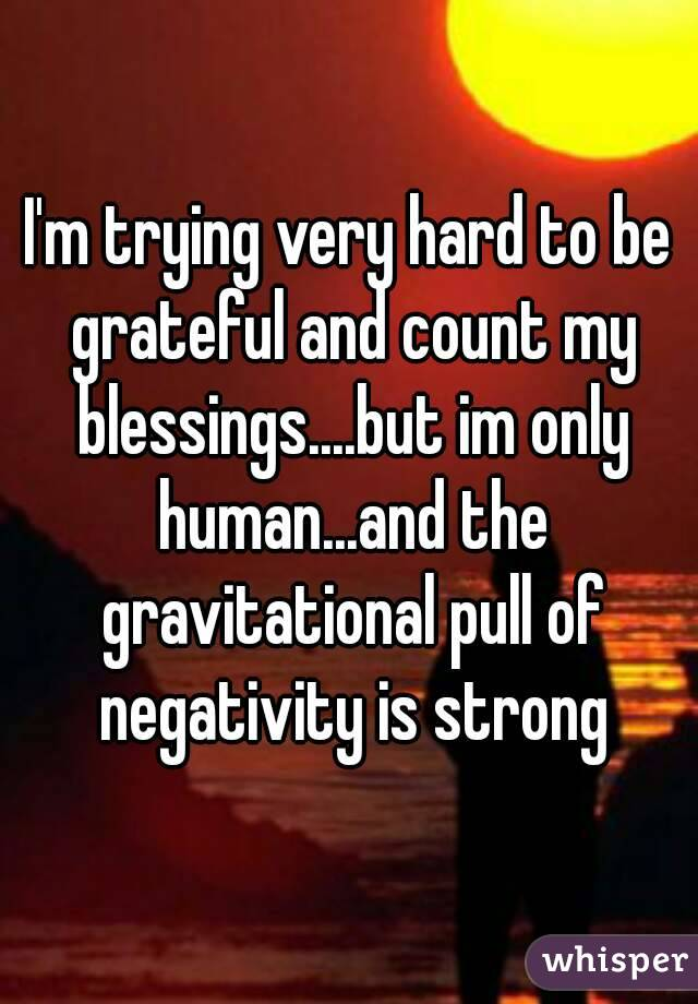 I'm trying very hard to be grateful and count my blessings....but im only human...and the gravitational pull of negativity is strong