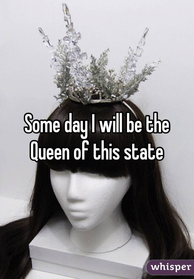 Some day I will be the Queen of this state