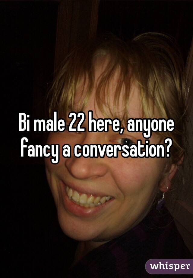 Bi male 22 here, anyone fancy a conversation?
