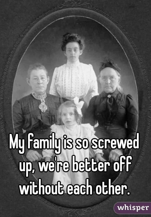 My family is so screwed up, we're better off without each other.