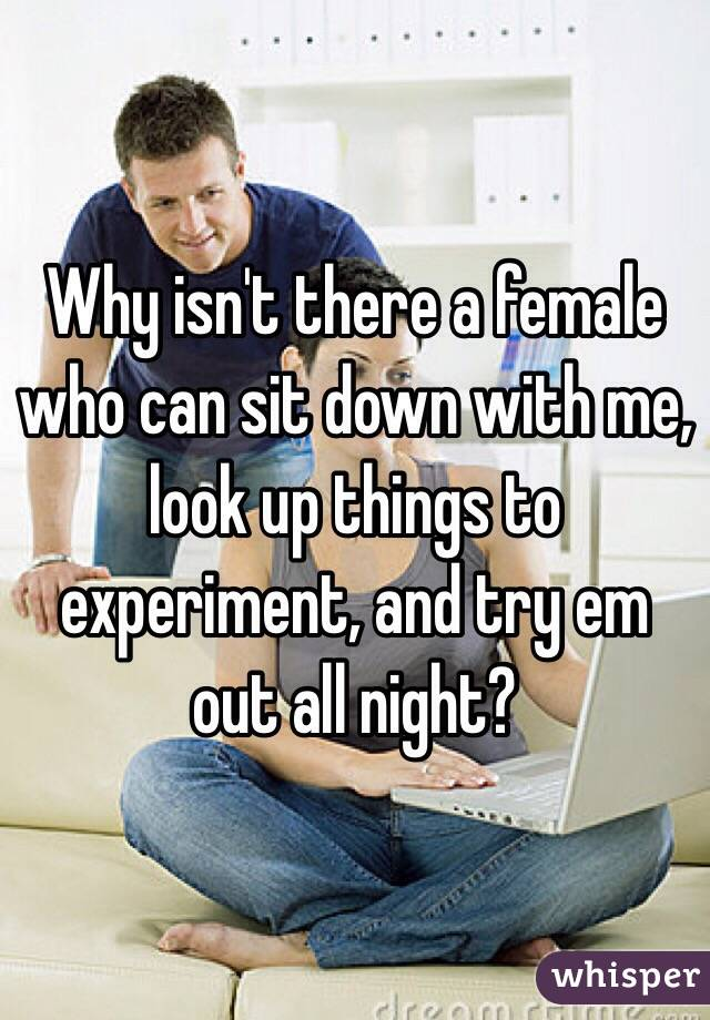 Why isn't there a female who can sit down with me, look up things to experiment, and try em out all night?