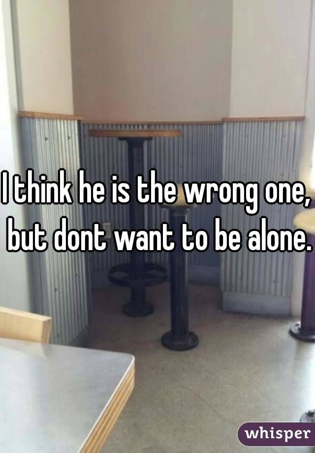I think he is the wrong one, but dont want to be alone.