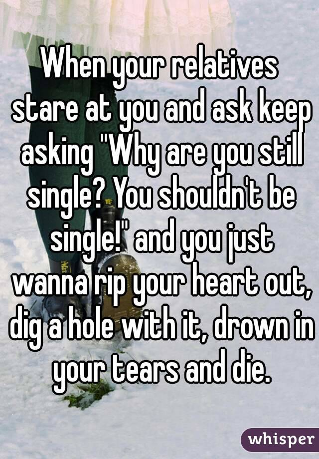 """When your relatives stare at you and ask keep asking """"Why are you still single? You shouldn't be single!"""" and you just wanna rip your heart out, dig a hole with it, drown in your tears and die."""