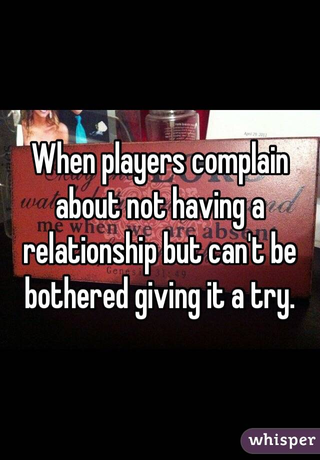 When players complain about not having a relationship but can't be bothered giving it a try.