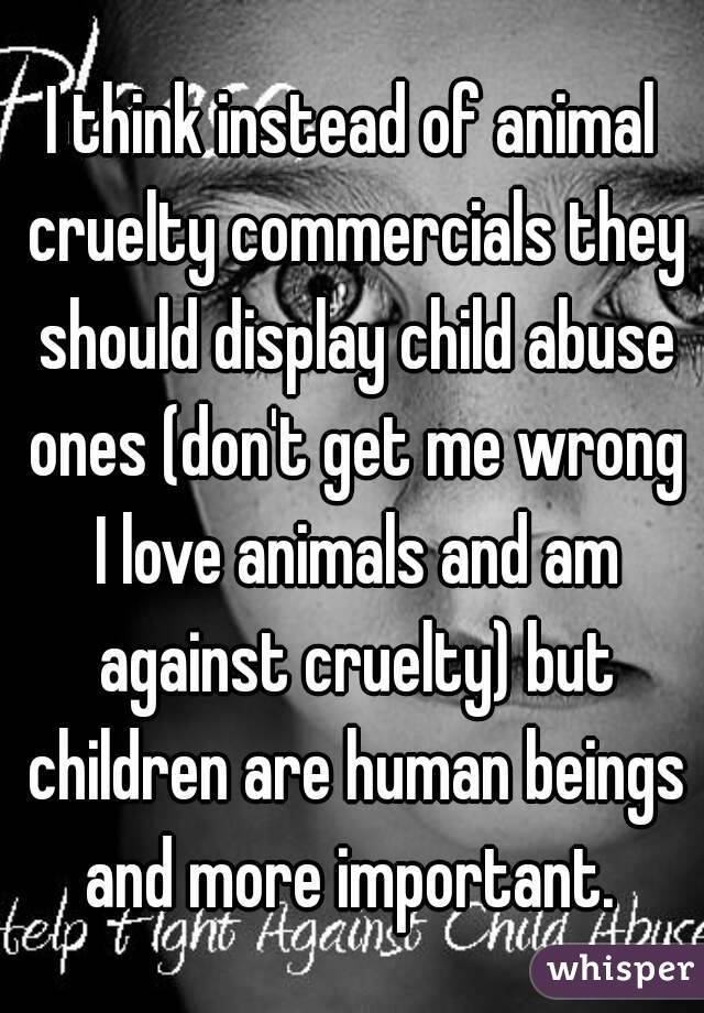 I think instead of animal cruelty commercials they should display child abuse ones (don't get me wrong I love animals and am against cruelty) but children are human beings and more important.