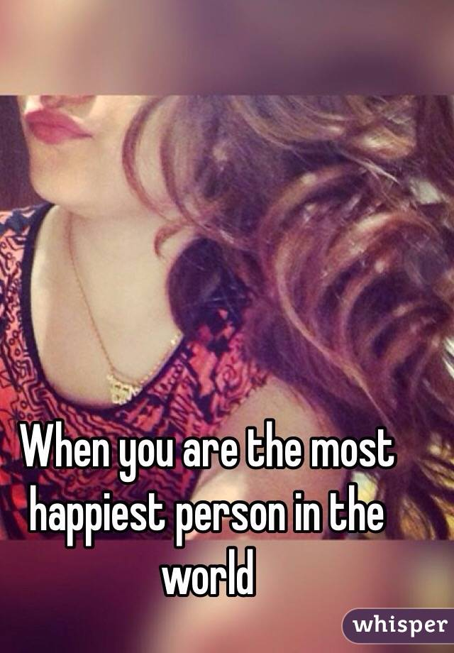 When you are the most happiest person in the world