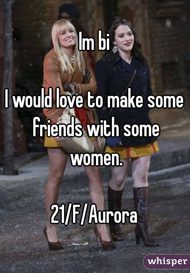 Im bi  I would love to make some friends with some women.  21/F/Aurora