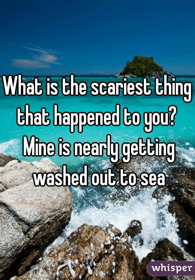 What is the scariest thing that happened to you?  Mine is nearly getting washed out to sea