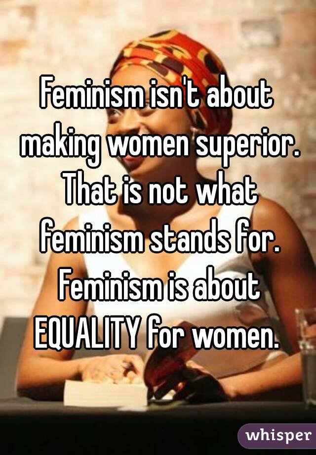 Feminism isn't about making women superior. That is not what feminism stands for. Feminism is about EQUALITY for women.