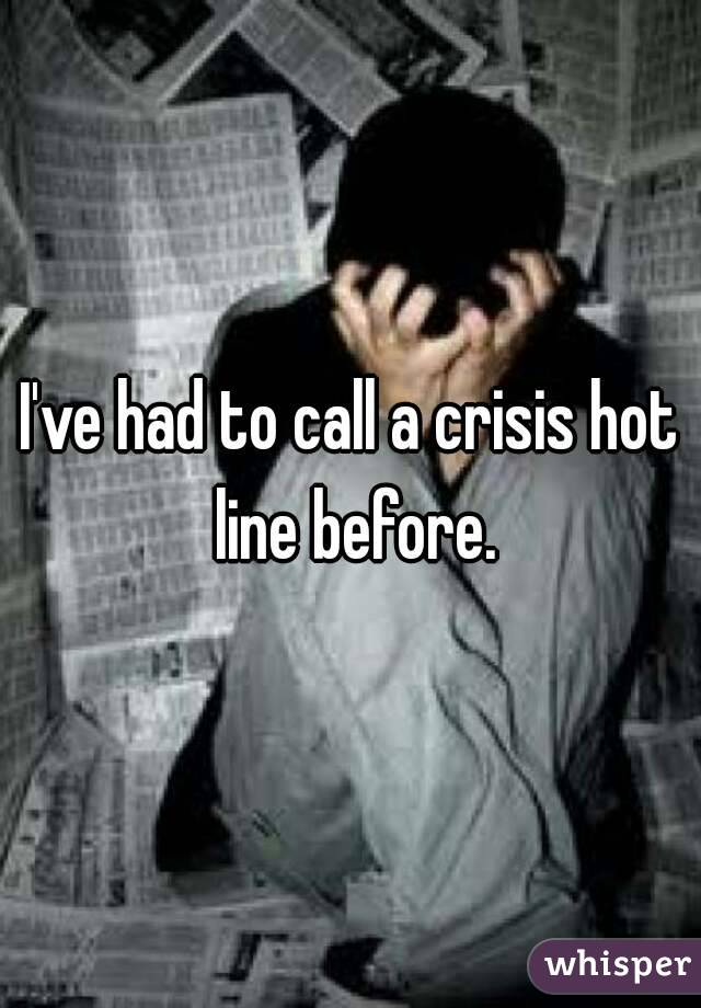 I've had to call a crisis hot line before.