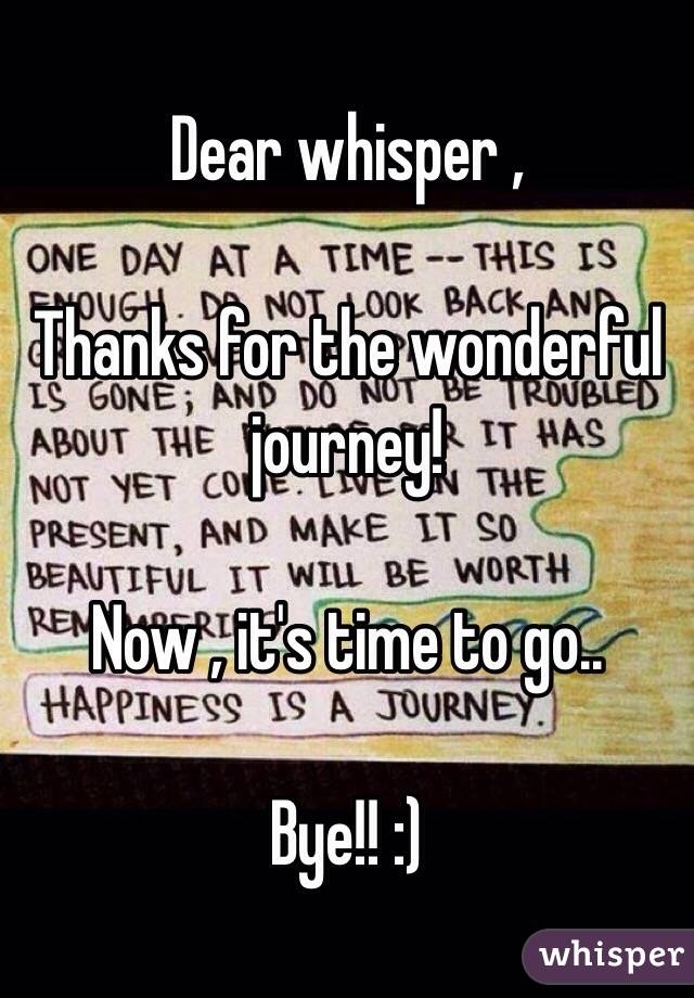 Dear whisper ,  Thanks for the wonderful journey!  Now , it's time to go..  Bye!! :)