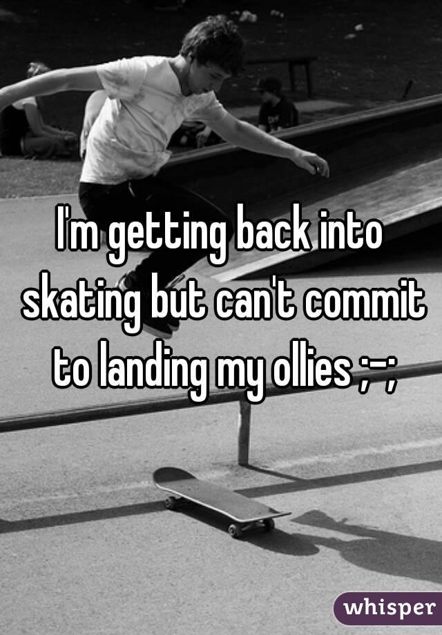 I'm getting back into skating but can't commit to landing my ollies ;-;