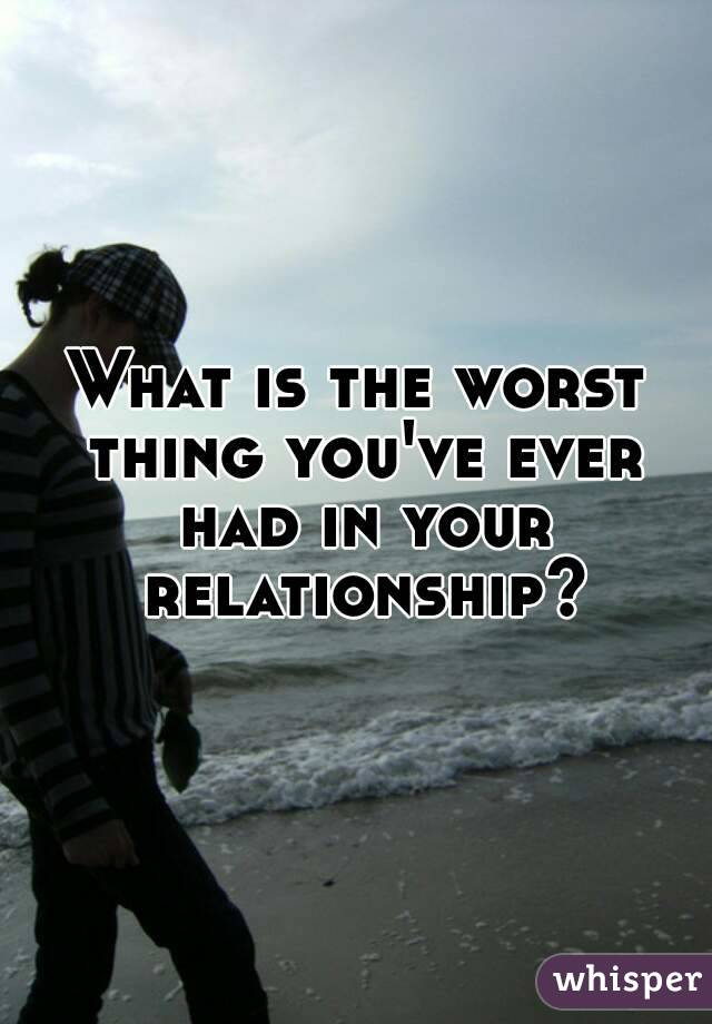 What is the worst thing you've ever had in your relationship?