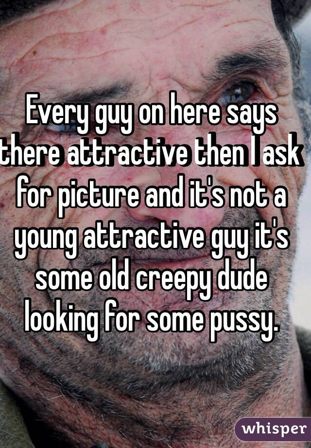 Every guy on here says there attractive then I ask for picture and it's not a young attractive guy it's some old creepy dude looking for some pussy.