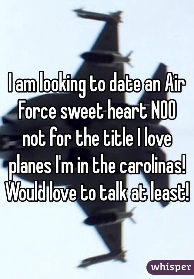 I am looking to date an Air Force sweet heart NOO not for the title I love planes I'm in the carolinas! Would love to talk at least!