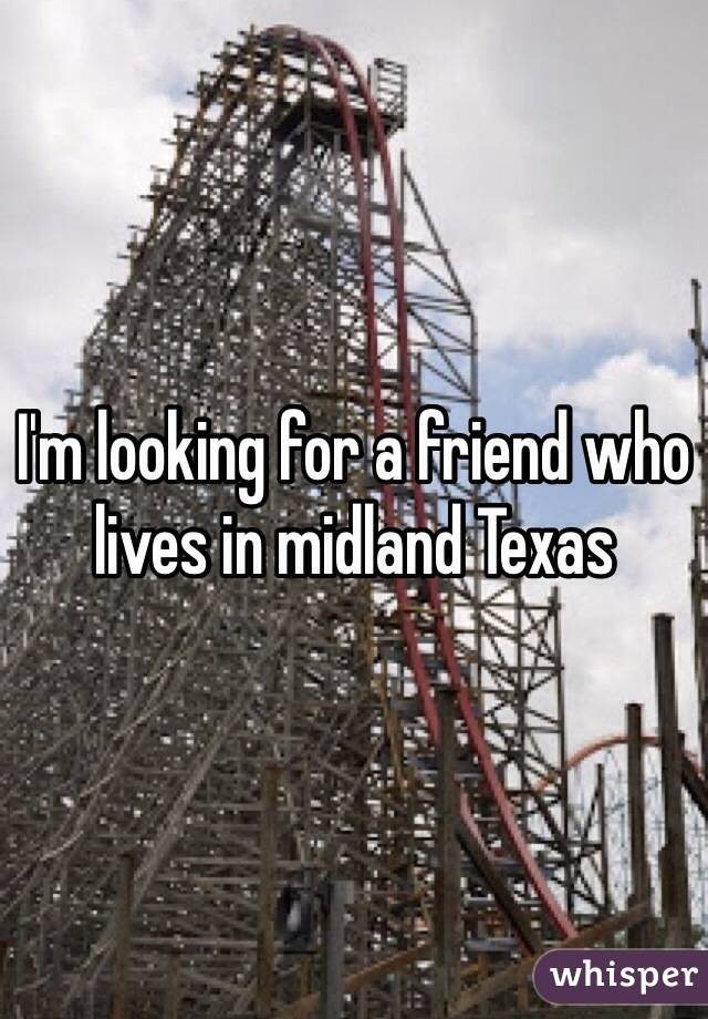 I'm looking for a friend who lives in midland Texas