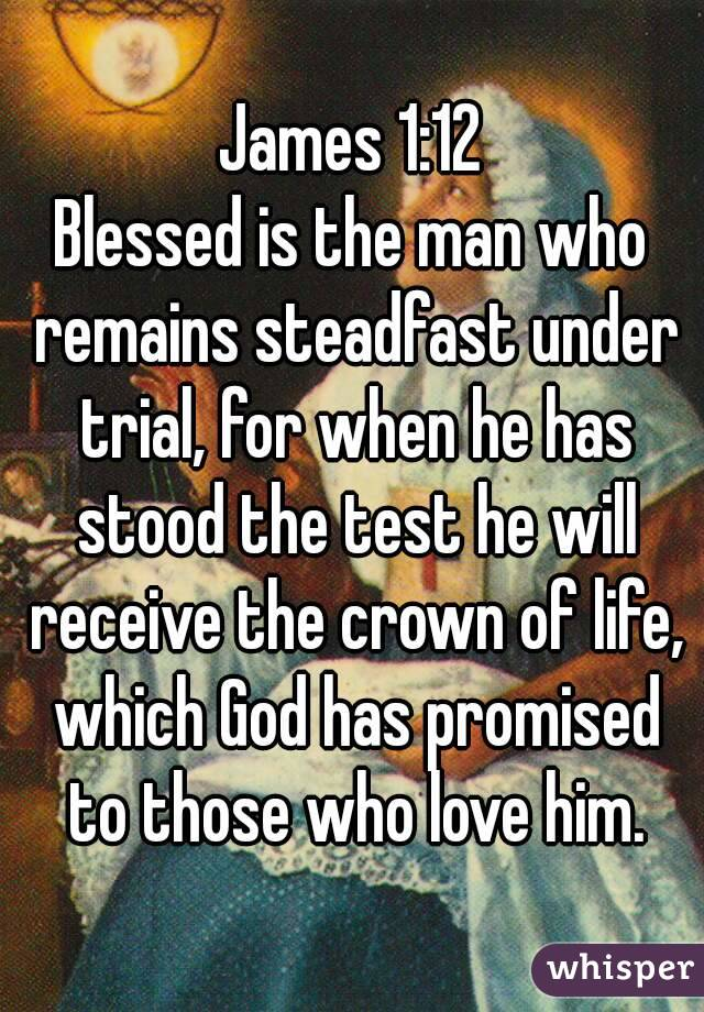 James 1:12 Blessed is the man who remains steadfast under trial, for when he has stood the test he will receive the crown of life, which God has promised to those who love him.