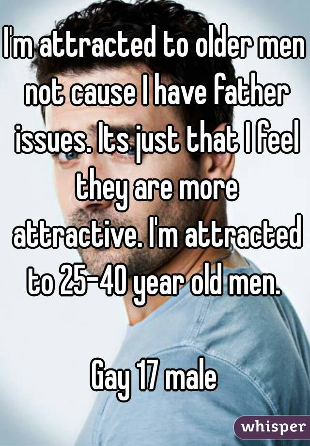 I'm attracted to older men not cause I have father issues. Its just that I feel they are more attractive. I'm attracted to 25-40 year old men.   Gay 17 male