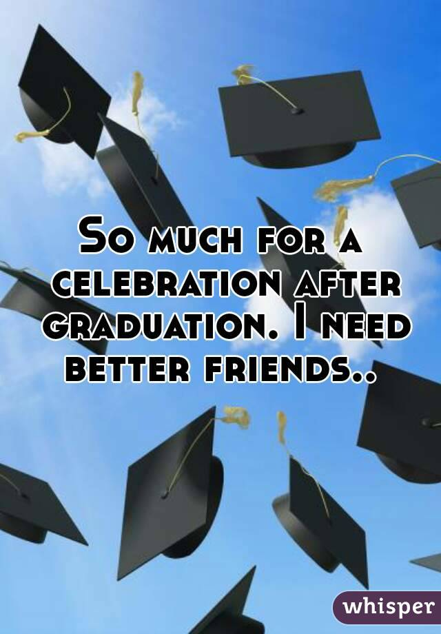So much for a celebration after graduation. I need better friends..