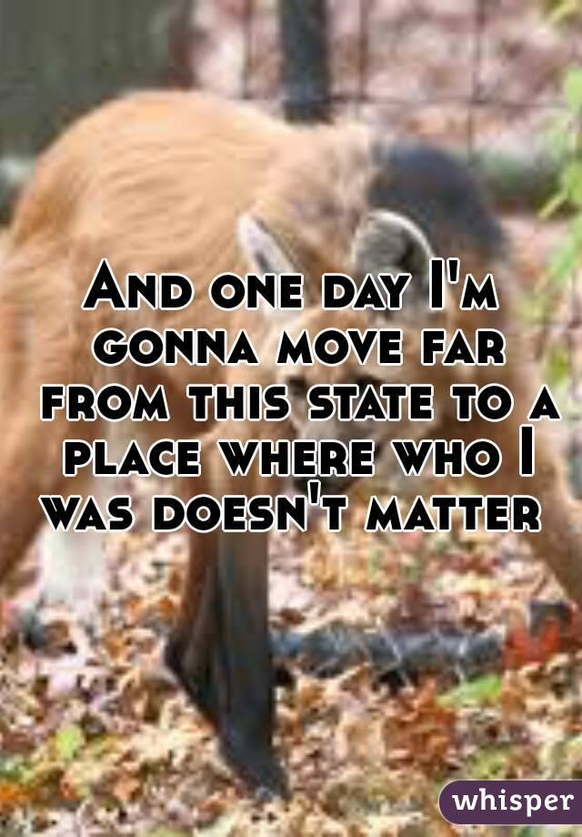 And one day I'm gonna move far from this state to a place where who I was doesn't matter