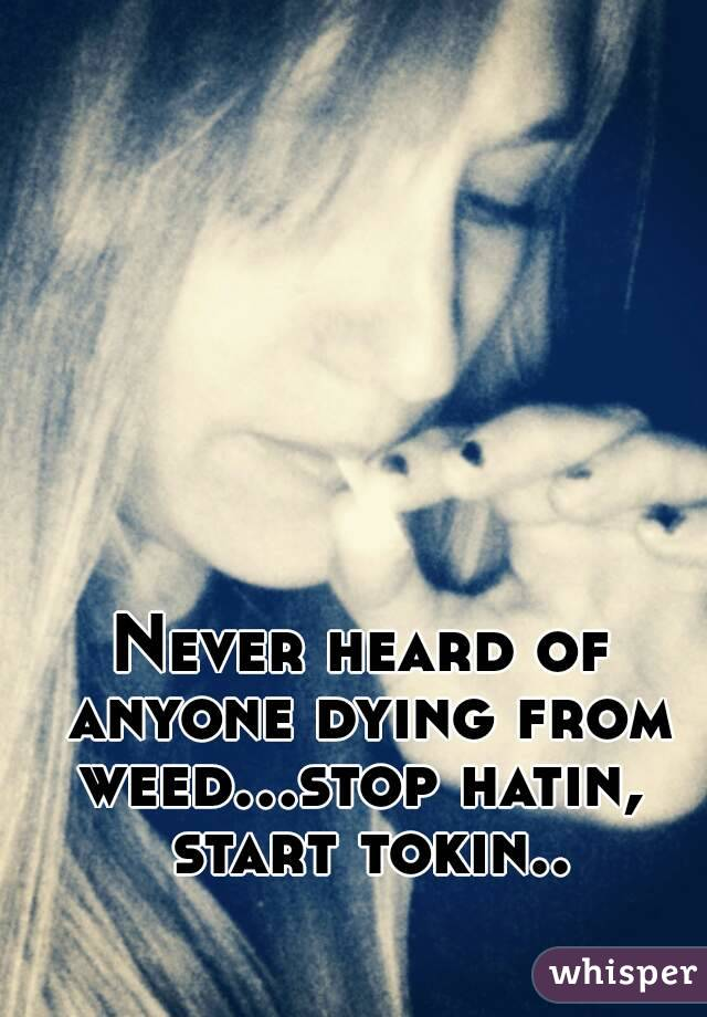 Never heard of anyone dying from weed...stop hatin,  start tokin..