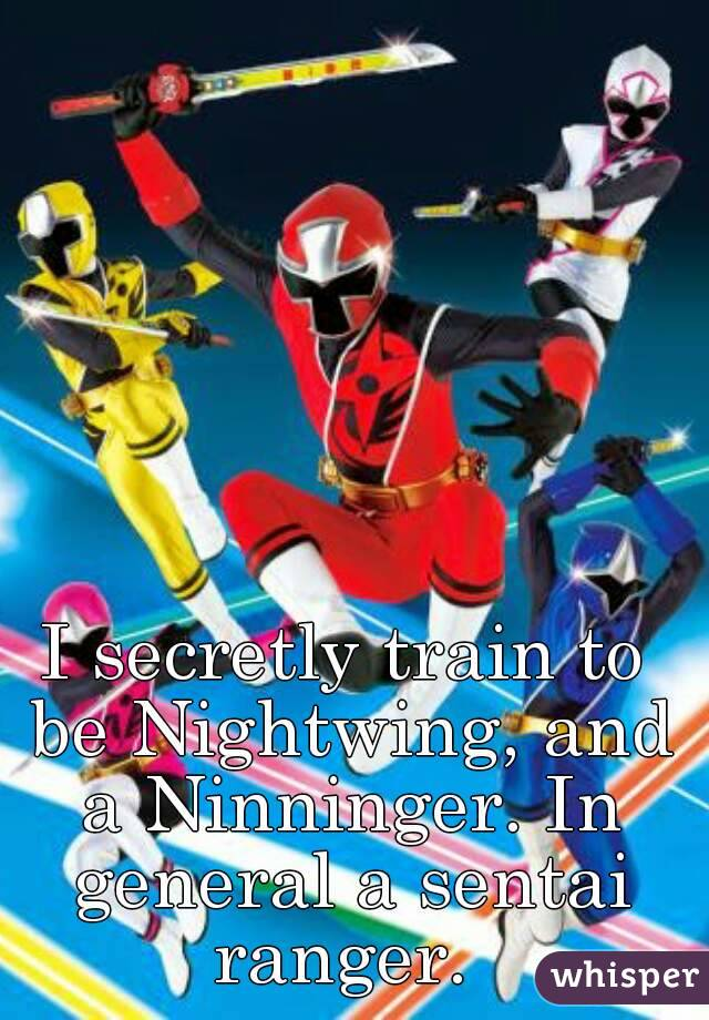 I secretly train to be Nightwing, and a Ninninger. In general a sentai ranger.