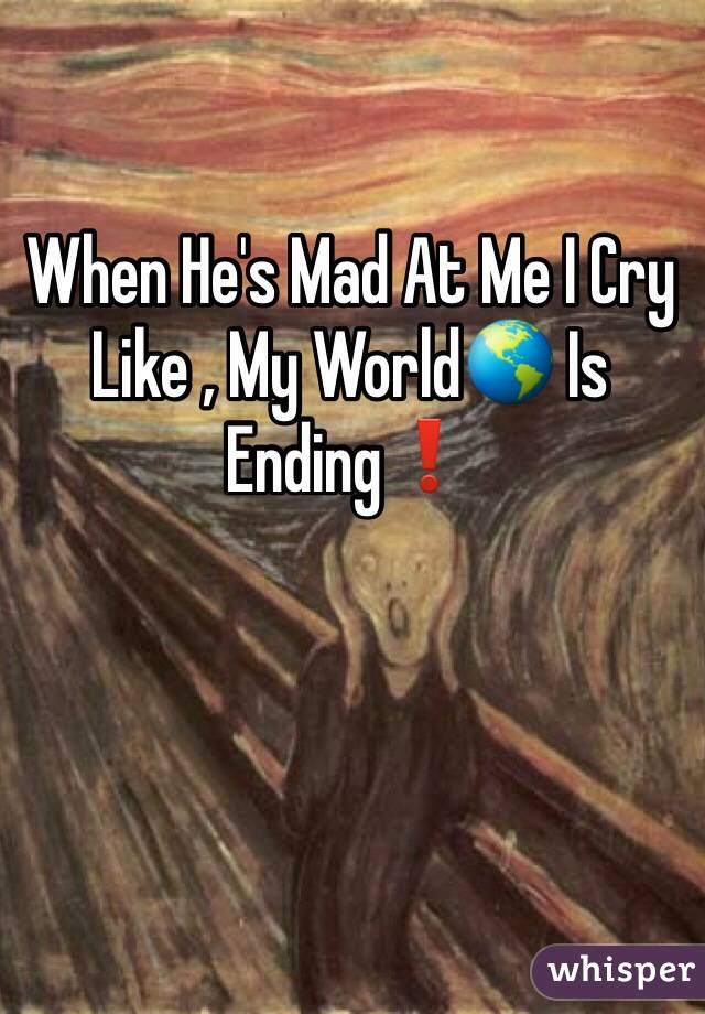 When He's Mad At Me I Cry Like , My World🌎 Is Ending❗️