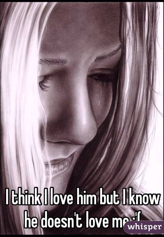 I think I love him but I know he doesn't love me :'(