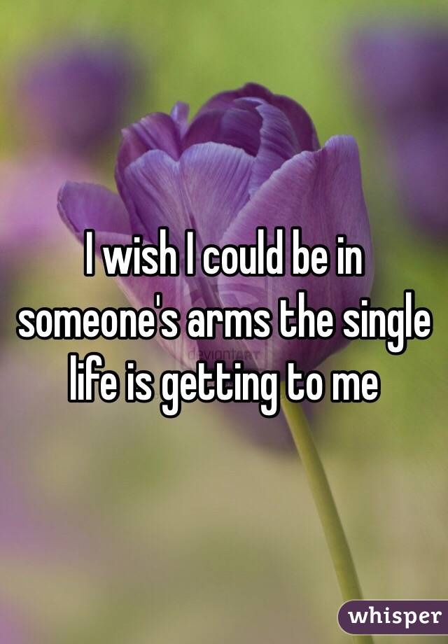 I wish I could be in someone's arms the single life is getting to me