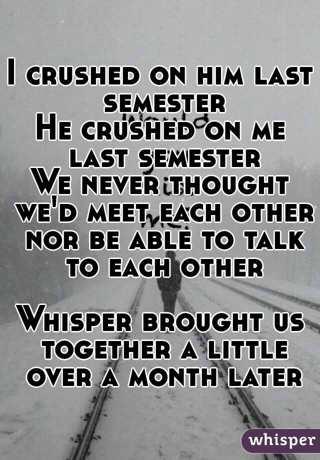 I crushed on him last semester He crushed on me last semester We never thought we'd meet each other nor be able to talk to each other  Whisper brought us together a little over a month later