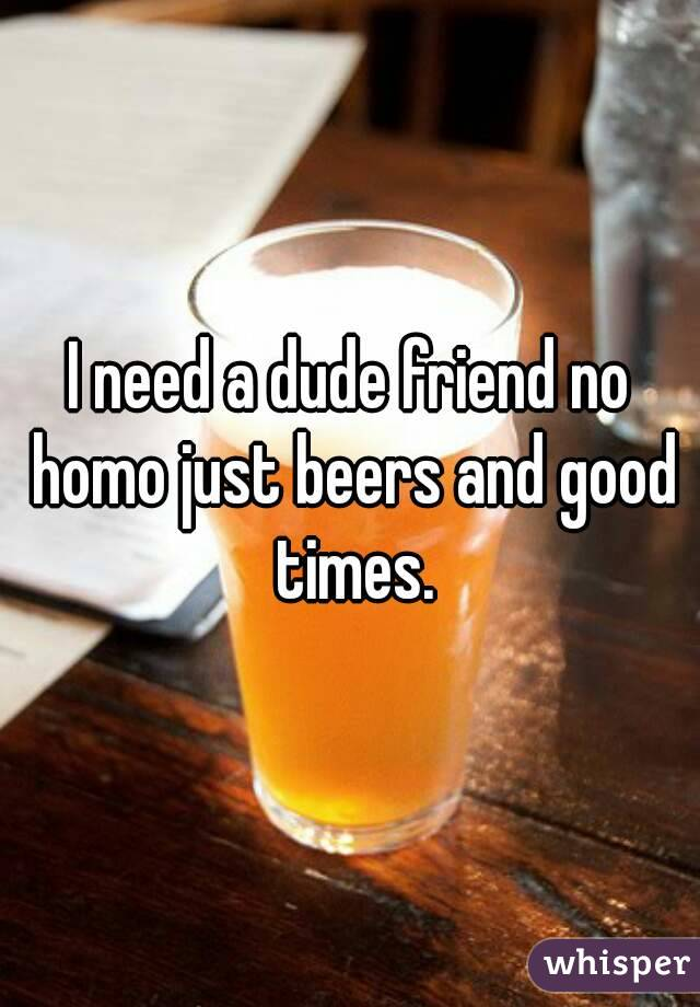I need a dude friend no homo just beers and good times.
