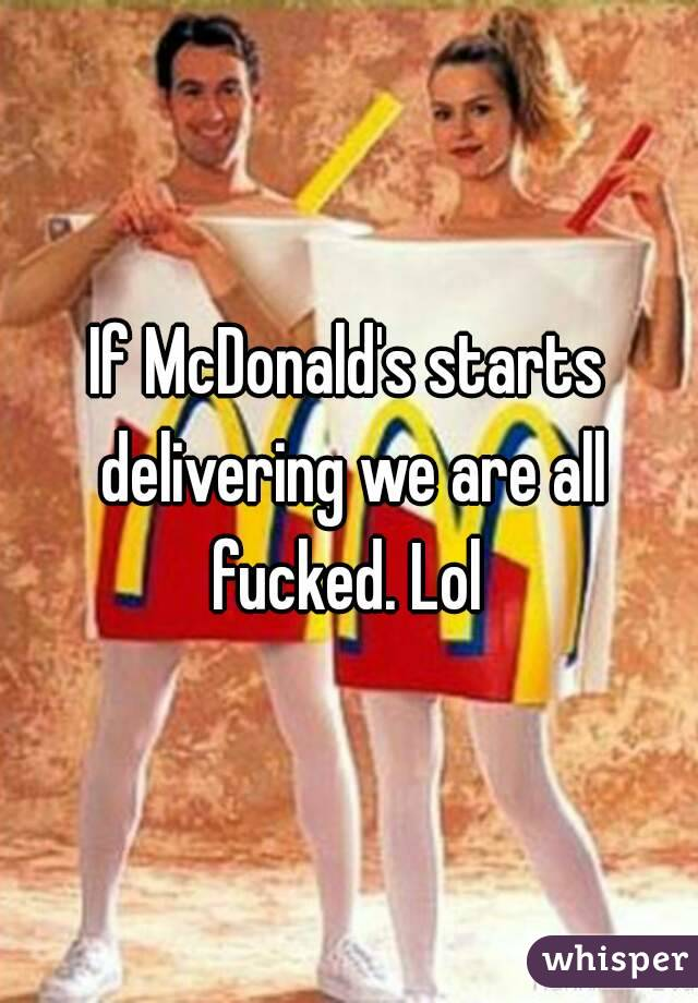 If McDonald's starts delivering we are all fucked. Lol