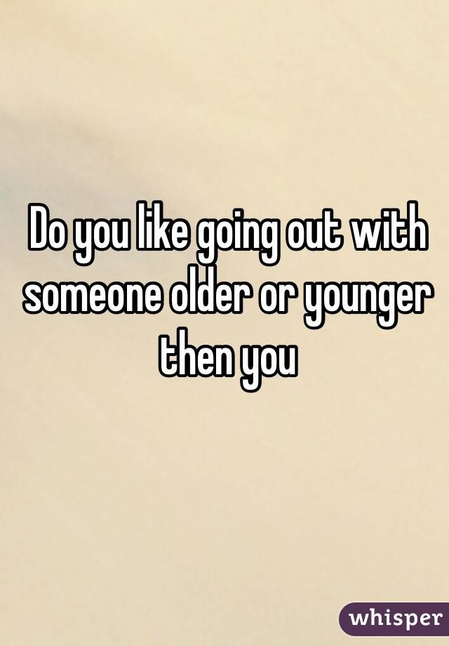 Do you like going out with someone older or younger then you