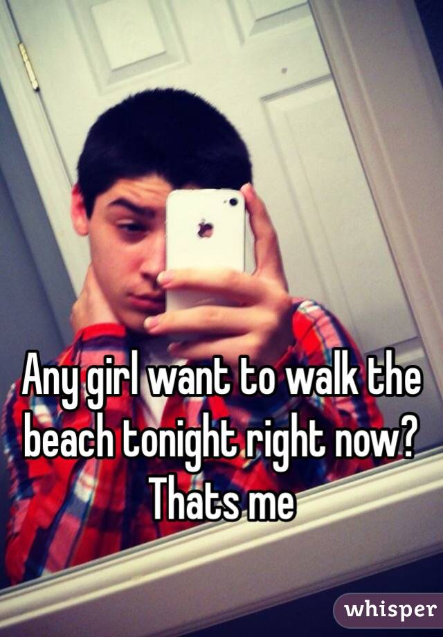Any girl want to walk the beach tonight right now? Thats me