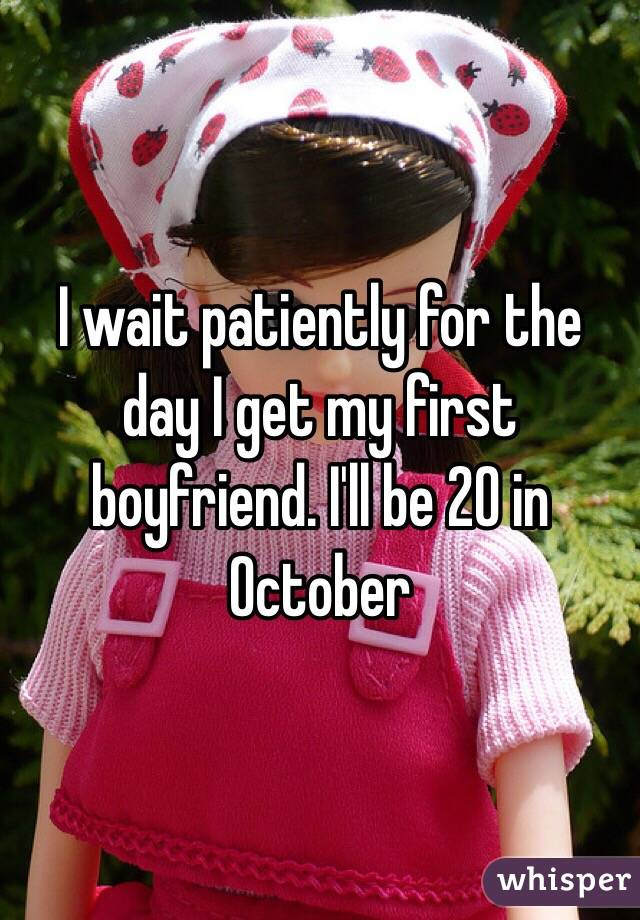 I wait patiently for the day I get my first boyfriend. I'll be 20 in October