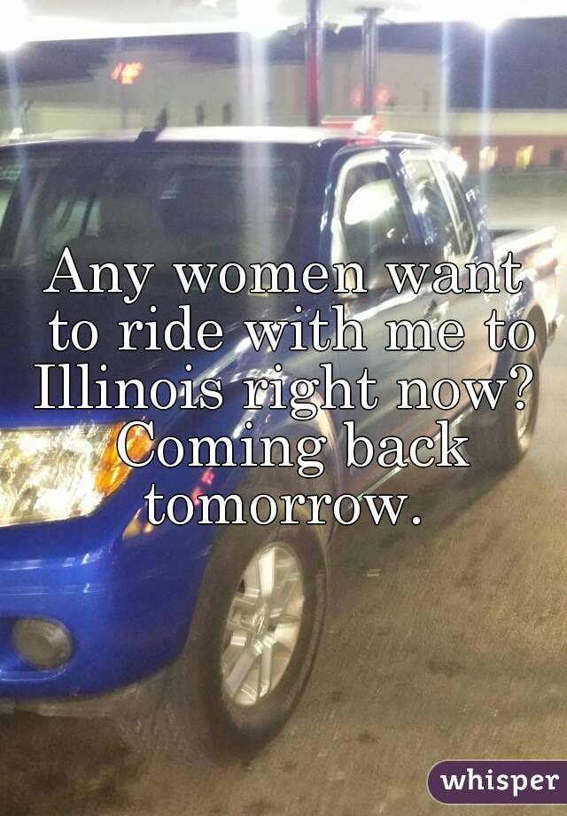 Any women want to ride with me to Illinois right now?  Coming back tomorrow.