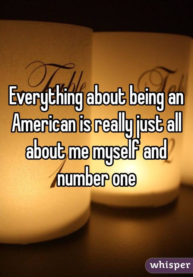 Everything about being an American is really just all about me myself and number one