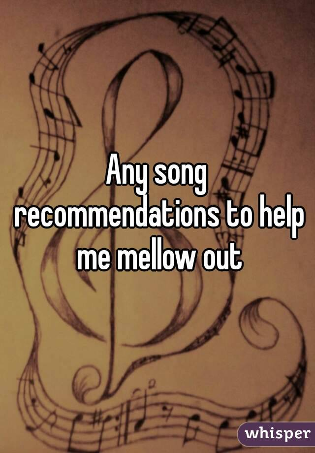 Any song recommendations to help me mellow out
