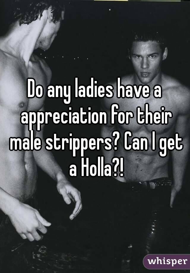 Do any ladies have a appreciation for their male strippers? Can I get a Holla?!