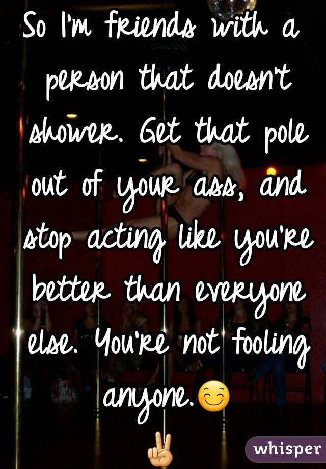 So I'm friends with a person that doesn't shower. Get that pole out of your ass, and stop acting like you're better than everyone else. You're not fooling anyone.😊✌