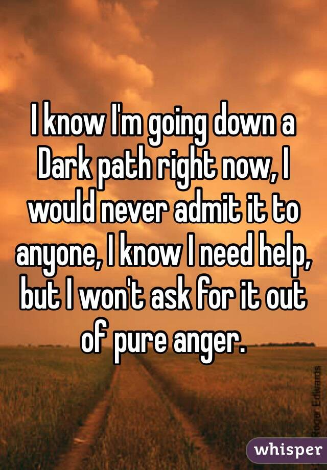 I know I'm going down a Dark path right now, I would never admit it to anyone, I know I need help, but I won't ask for it out of pure anger.