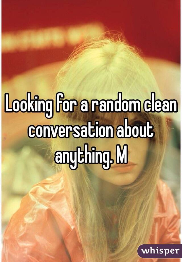 Looking for a random clean conversation about anything. M